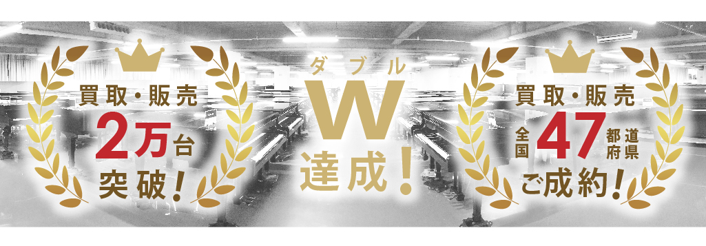 買取・販売2万台 買取・販売全国47都道府県ご成約 W達成!